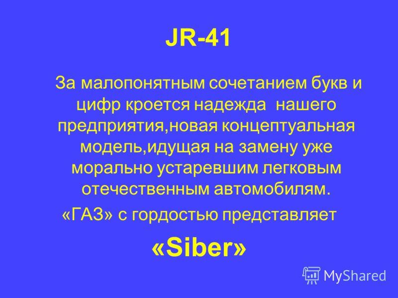 JR-41 За малопонятным сочетанием букв и цифр кроется надежда нашего предприятия,новая концептуальная модель,идущая на замену уже морально устаревшим легковым отечественным автомобилям. «ГАЗ» с гордостью представляет «Siber»