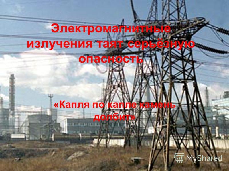 Электромагнитные излучения таят серьёзную опасность «Капля по капле камень долбит»