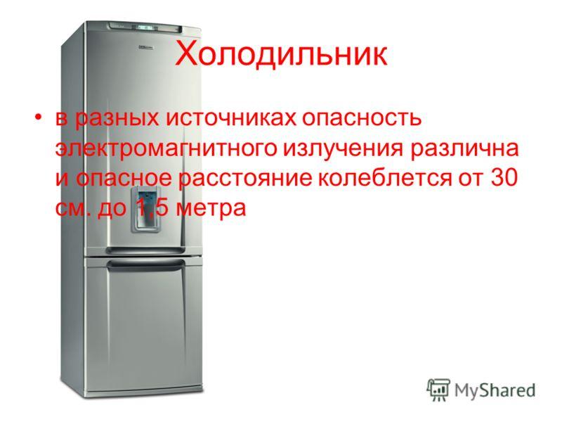 Холодильник в разных источниках опасность электромагнитного излучения различна и опасное расстояние колеблется от 30 см. до 1,5 метра