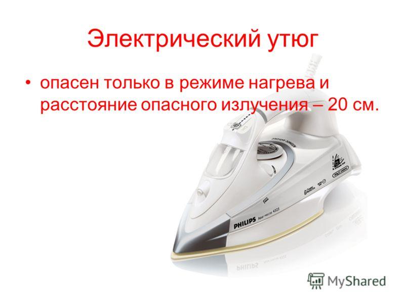 Электрический утюг опасен только в режиме нагрева и расстояние опасного излучения – 20 см.