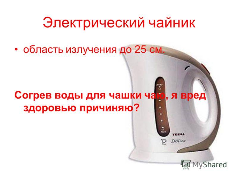 Электрический чайник область излучения до 25 см. Согрев воды для чашки чаю, я вред здоровью причиняю?