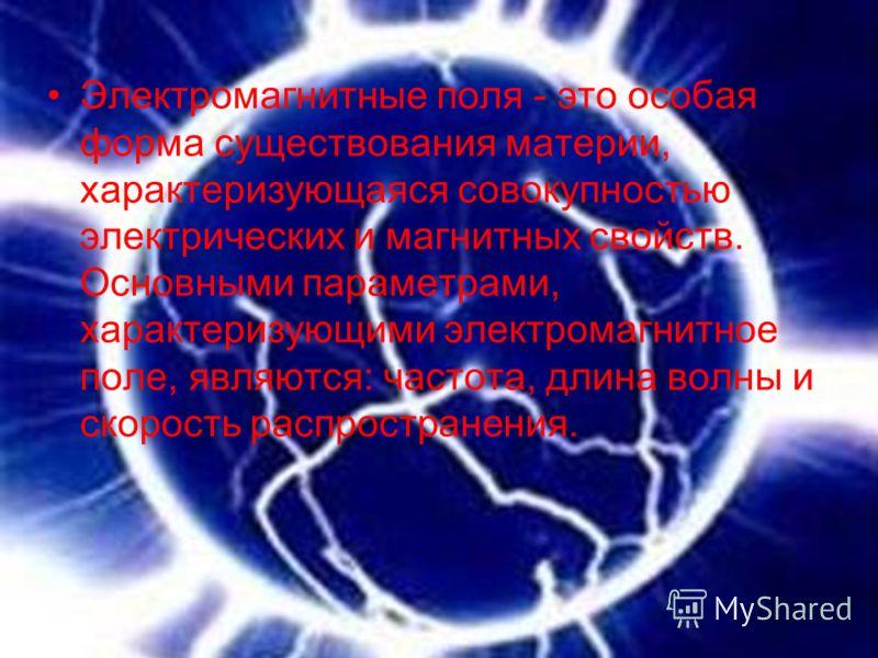 Электромагнитные поля - это особая форма существования материи, характеризующаяся совокупностью электрических и магнитных свойств. Основными параметрами, характеризующими электромагнитное поле, являются: частота, длина волны и скорость распространени