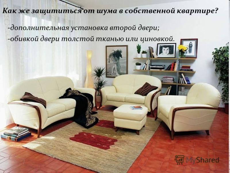 Как же защититься от шума в собственной квартире? -дополнительная установка второй двери; -обивкой двери толстой тканью или циновкой.