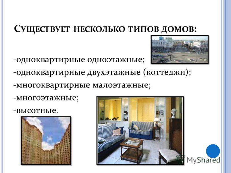 С УЩЕСТВУЕТ НЕСКОЛЬКО ТИПОВ ДОМОВ : -одноквартирные одноэтажные; -одноквартирные двухэтажные (коттеджи); -многоквартирные малоэтажные; -многоэтажные; -высотные.