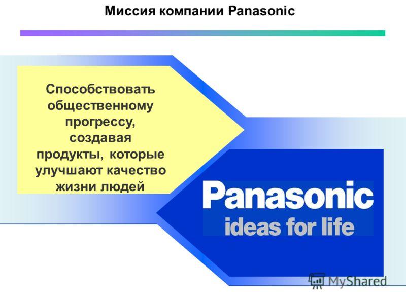 Миссия компании Panasonic Способствовать общественному прогрессу, создавая продукты, которые улучшают качество жизни людей