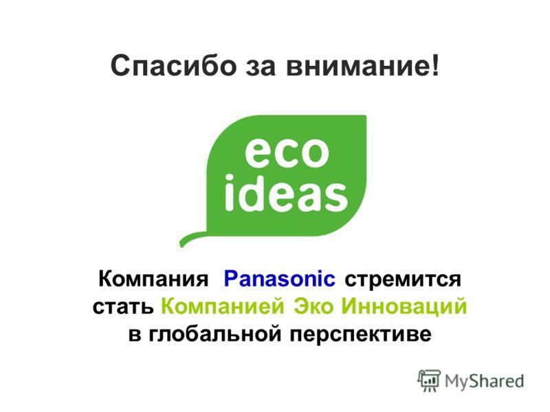 Компания Panasonic стремится стать Компанией Эко Инноваций в глобальной перспективе Спасибо за внимание!