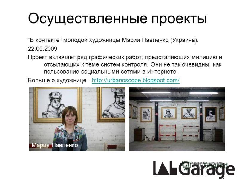 Осуществленные проекты В контакте молодой художницы Марии Павленко (Украина). 22.05.2009 Проект включает ряд графических работ, предсталяющих милицию и отсылающих к теме систем контроля. Они не так очевидны, как пользование социальными сетями в Интер