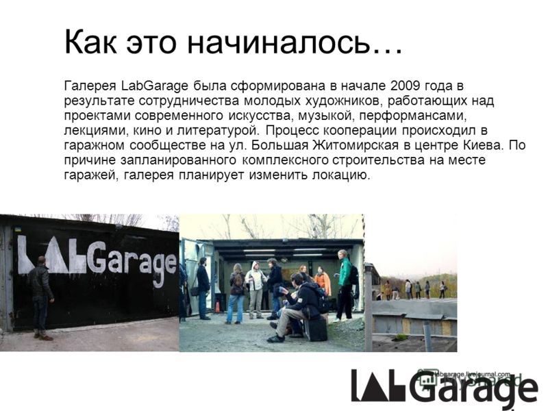 Как это начиналось… Галерея LabGarage была сформирована в начале 2009 года в результате сотрудничества молодых художников, работающих над проектами современного искусства, музыкой, перформансами, лекциями, кино и литературой. Процесс кооперации проис
