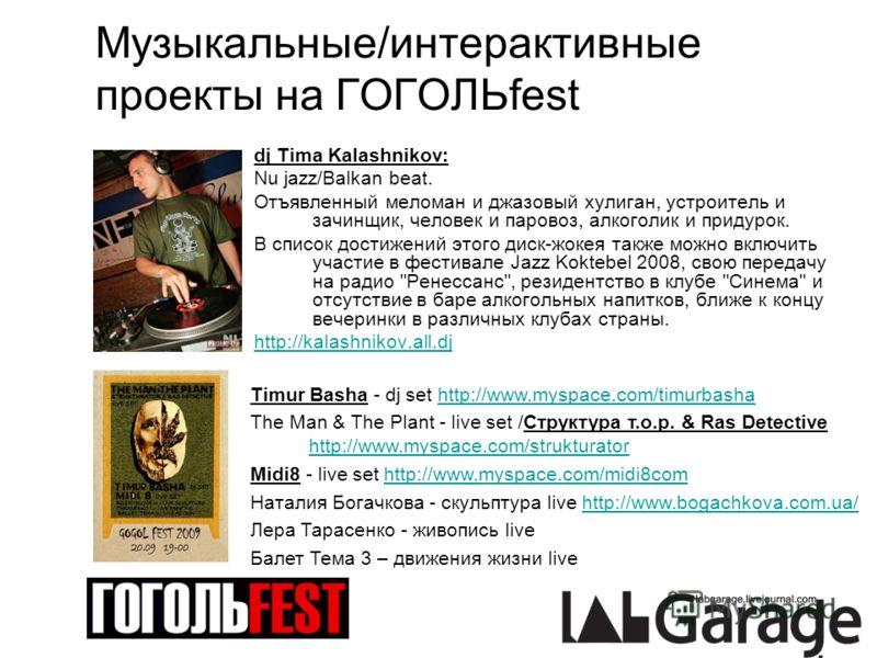 Музыкальные/интерактивные проекты на ГОГОЛЬfest dj Tima Kalashnikov: Nu jazz/Balkan beat. Отъявленный меломан и джазовый хулиган, устроитель и зачинщик, человек и паровоз, алкоголик и придурок. В список достижений этого диск-жокея также можно включит