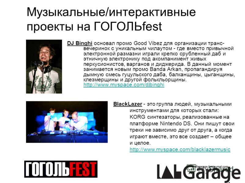Музыкальные/интерактивные проекты на ГОГОЛЬfest DJ Binghi основал промо Good Vibez для организации транс- вечеринок с уникальным чилаутом - где вместо привычной электронной размазни играли крепко срубленный даб и этничную электронику под акомпанимент