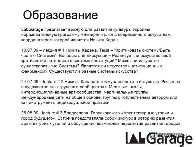 Образование LabGarage предлагает важную для развития культуры Украины образовательную программу «Вечерняя школа современного искусства», координатором которой является Никита Кадан. 10.07.09 – лекция # 1 Никиты Кадана. Тема – Критиковать систему/Быть