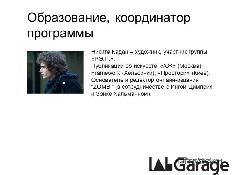 Образование, координатор программы Никита Кадан – художник, участник группы «Р.Э.П.». Публикации об искуссте: «ХЖ» (Москва), Framework (Хельсинки), «Простори» (Киев). Основатель и редактор онлайн-издания ZOMBI (в сотрудничестве с Ингой Цимприх и Зонк