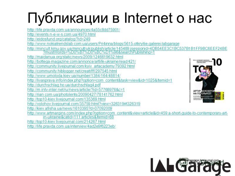 Публикации в Internet о нас http://life.pravda.com.ua/announces/4a55c8dd75901/ http://events.n-e-w-s.com.ua/4970.html http://eidosfund.org/catalog/?id=249 http://www.nokiatrendslab.com.ua/users/Pri4inna/blogs/5615-otkryitie-galerei-labgarage http://m