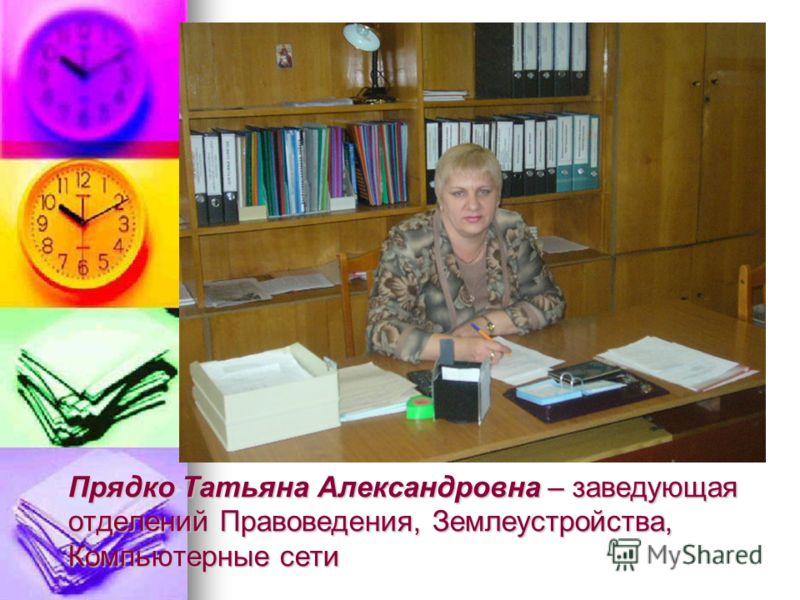 Прядко Татьяна Александровна – заведующая отделений Правоведения, Землеустройства, Компьютерные сети