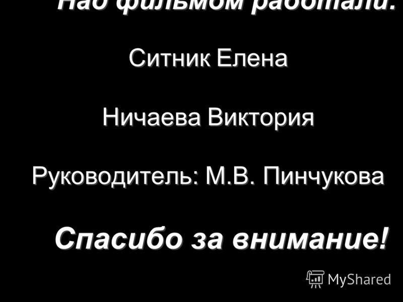 Над фильмом работали: Ситник Елена Ничаева Виктория Руководитель: М.В. Пинчукова Спасибо за внимание!