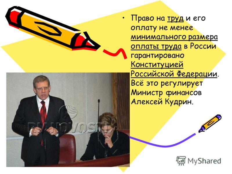 Право на труд и его оплату не менее минимального размера оплаты труда в России гарантировано Конституцией Российской Федерации. Всё это регулирует Министр финансов Алексей Кудрин.