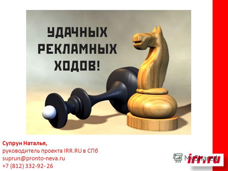 Супрун Наталья, руководитель проекта IRR.RU в СПб suprun@pronto-neva.ru +7 (812) 332-92- 26