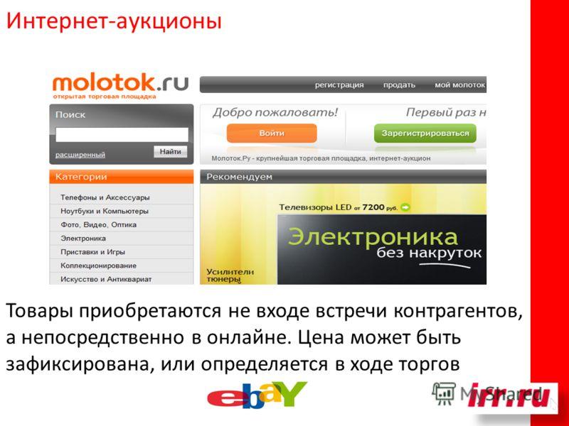 Интернет-аукционы Товары приобретаются не входе встречи контрагентов, а непосредственно в онлайне. Цена может быть зафиксирована, или определяется в ходе торгов