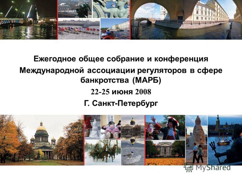 Ежегодное общее собрание и конференция Международной ассоциации регуляторов в сфере банкротства (МАРБ) 22-25 июня 2008 Г. Санкт-Петербург