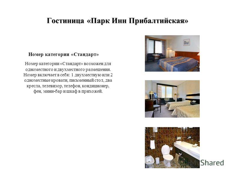 Гостиница «Парк Инн Прибалтийская» Номер категории «Стандарт» Номер категории «Стандарт» возможен для одноместного и двухместного размещения. Номер включает в себя: 1 двухместную или 2 одноместные кровати, письменный стол, два кресла, телевизор, теле