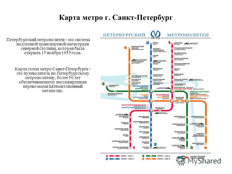 Карта метро г. Санкт-Петербург Петербургский метрополитен - это система подземной транспортной магистрали северной столицы, которая была открыта 15 ноября 1955 года. Карта схема метро Санкт-Петербурга - это путеводитель по Петербургскому метрополитен