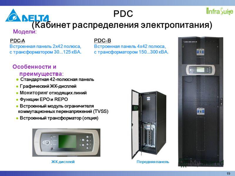 19 PDC-A Встроенная панель 2х42 полюса, с трансформатором 30...125 кВА. Стандартная 42-полюсная панель Графический ЖК - дисплей Мониторинг отходящих линий Функции EPO и REPO Встроенный модуль ограничителя коммутационных перенапряжений (TVSS) Встроенн