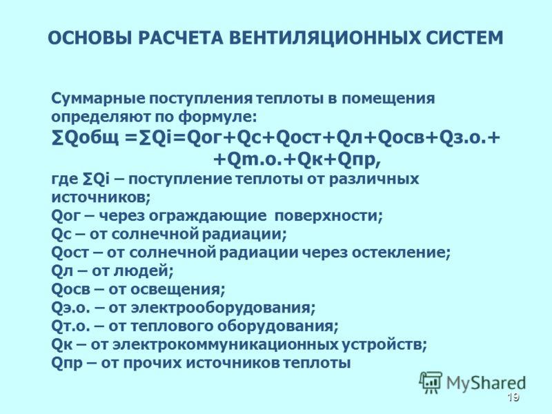 19 ОСНОВЫ РАСЧЕТА ВЕНТИЛЯЦИОННЫХ СИСТЕМ Суммарные поступления теплоты в помещения определяют по формуле: Qобщ =Qi=Qог+Qc+Qост+Qл+Qосв+Qз.о.+ +Qm.o.+Qк+Qпр, где Qi – поступление теплоты от различных источников; Qог – через ограждающие поверхности; Qс