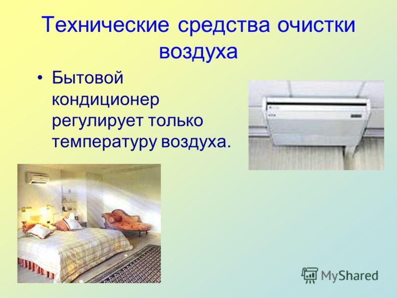 Технические средства очистки воздуха Бытовой кондиционер регулирует только температуру воздуха.