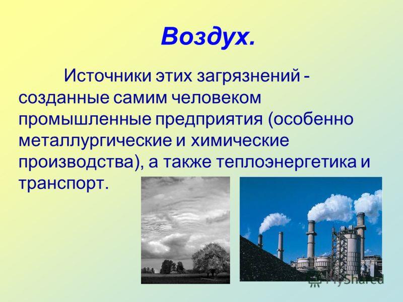 Воздух. Источники этих загрязнений - созданные самим человеком промышленные предприятия (особенно металлургические и химические производства), а также теплоэнергетика и транспорт.