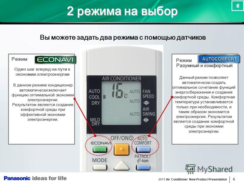 2011 Air Conditioner New Product Presentation 6 6 2 режима на выбор Вы можете задать два режима с помощью датчиков Режим В данном режиме кондиционер автоматически включает функцию оптимальной экономии электроэнергии. Результатом является создание ком