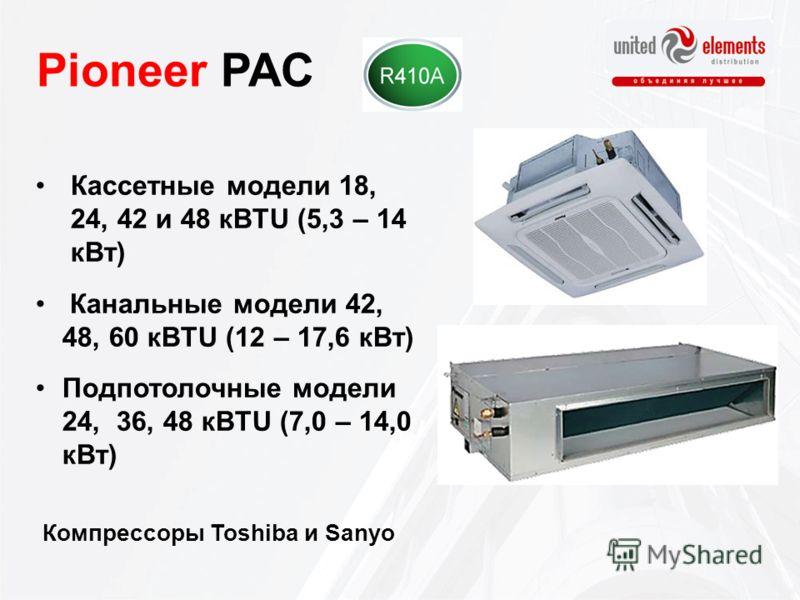 Pioneer PAC Кассетные модели 18, 24, 42 и 48 кBTU (5,3 – 14 кВт) Канальные модели 42, 48, 60 кBTU (12 – 17,6 кВт) Подпотолочные модели 24, 36, 48 кBTU (7,0 – 14,0 кВт) Компрессоры Toshiba и Sanyo