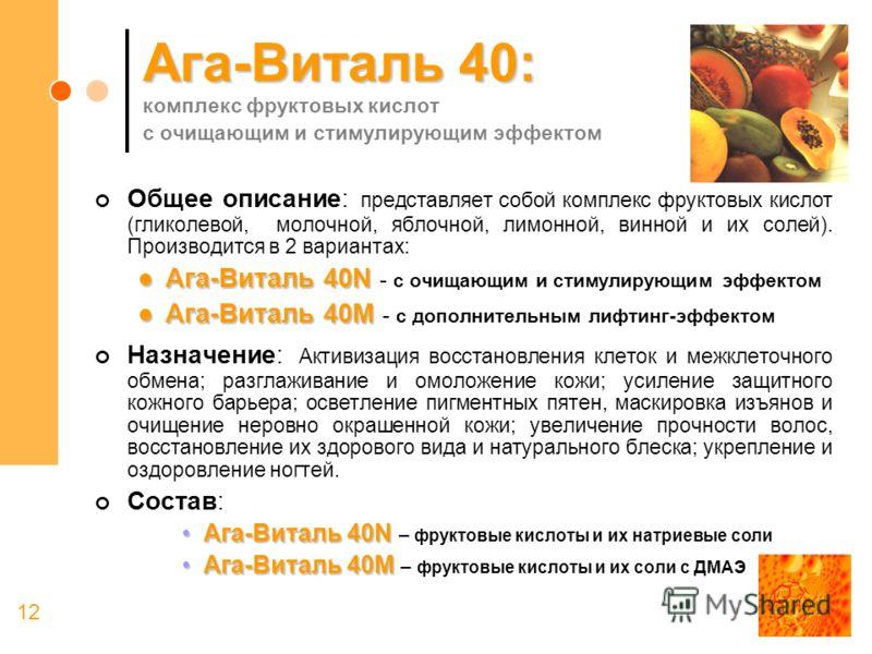 12 Ага-Виталь 40: Ага-Виталь 40: комплекс фруктовых кислот с очищающим и стимулирующим эффектом Общее описание: представляет собой комплекс фруктовых кислот (гликолевой, молочной, яблочной, лимонной, винной и их солей). Производится в 2 вариантах: Аг