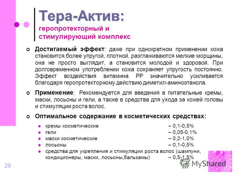 29 Тера-Актив: Тера-Актив: геропротекторный и стимулирующий комплекс Достигаемый эффект: даже при однократном применении кожа становится более упругой, плотной, разглаживаются мелкие морщины, она не просто выглядит, а становится молодой и здоровой. П