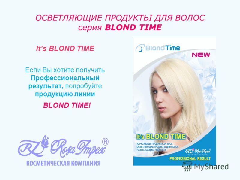 ОСВЕТЛЯЮЩИЕ ПРОДУКТЬІ ДЛЯ ВОЛОС серия BLOND TIME Its BLOND TIME Если Вы хотите получить Профессиональный результат, попробуйте продукцию линии BLOND TIME!