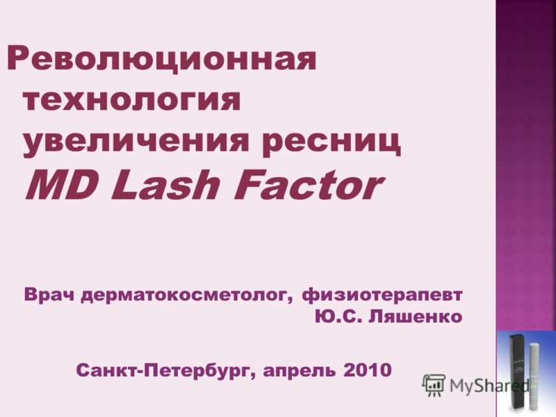 Революционная технология увеличения ресниц MD Lash Factor Врач дерматокосметолог, физиотерапевт Ю.С. Ляшенко Санкт-Петербург, апрель 2010