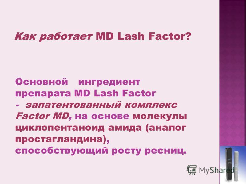 Основной ингредиент препарата MD Lash Factor - запатентованный комплекс Factor MD, на основе молекулы циклопентаноид амида (аналог простагландина), способствующий росту ресниц.
