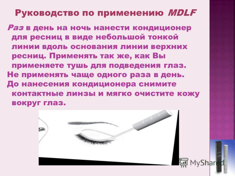 Руководство по применению MDLF Раз в день на ночь нанести кондиционер для ресниц в виде небольшой тонкой линии вдоль основания линии верхних ресниц. Применять так же, как Вы применяете тушь для подведения глаз. Не применять чаще одного раза в день. Д