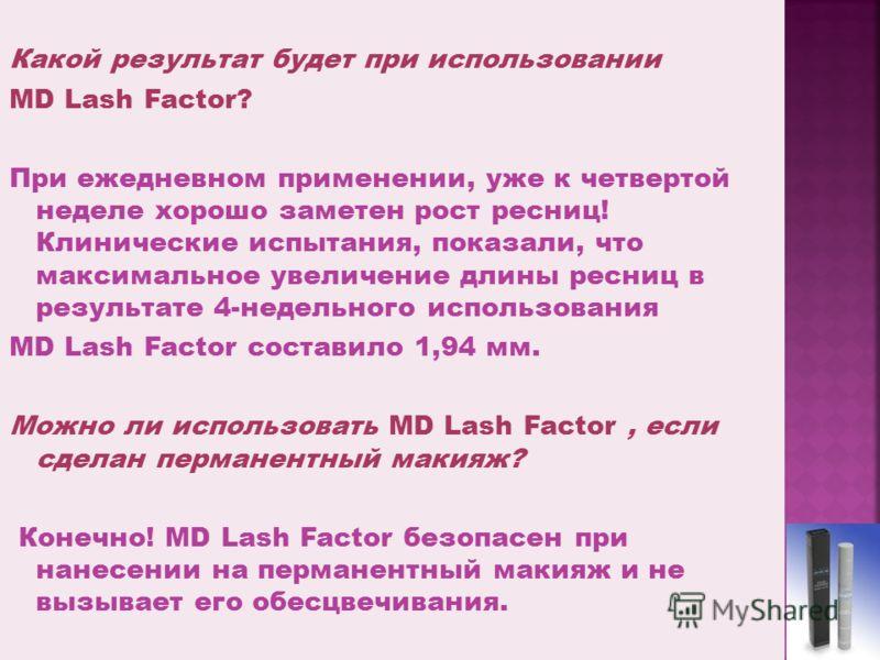 Какой результат будет при использовании MD Lash Factor? При ежедневном применении, уже к четвертой неделе хорошо заметен рост ресниц! Клинические испытания, показали, что максимальное увеличение длины ресниц в результате 4-недельного использования MD