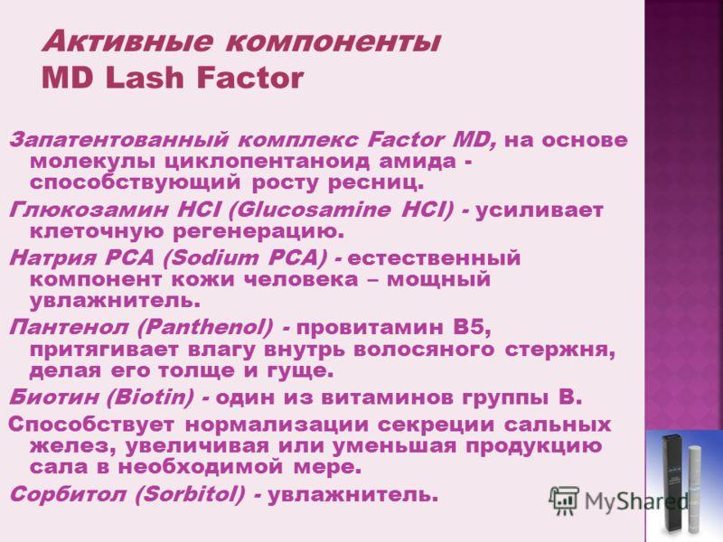 Запатентованный комплекс Factor MD, на основе молекулы циклопентаноид амида - способствующий росту ресниц. Глюкозамин HCI (Glucosamine HCI) - усиливает клеточную регенерацию. Натрия PCA (Sodium PCA) - естественный компонент кожи человека – мощный увл