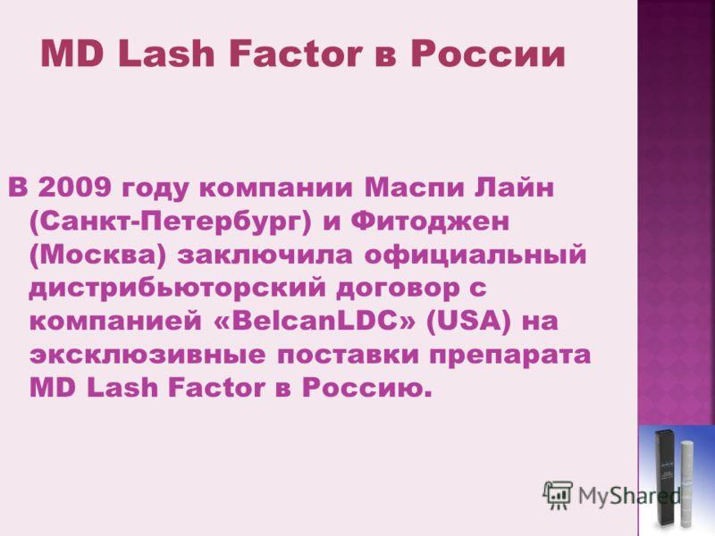 В 2009 году компании Маспи Лайн (Санкт-Петербург) и Фитоджен (Москва) заключила официальный дистрибьюторский договор с компанией «BelcanLDC» (USA) на эксклюзивные поставки препарата MD Lash Factor в Россию.