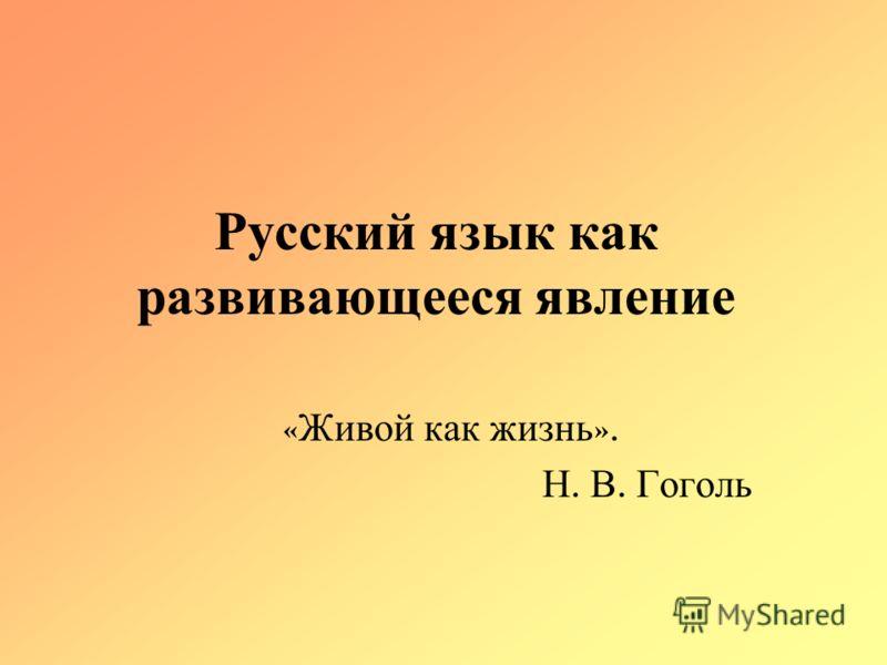 Русский язык как развивающееся явление « Живой как жизнь ». Н. В. Гоголь