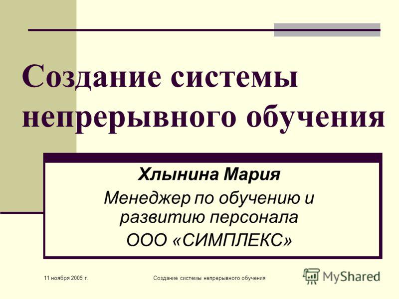 11 ноября 2005 г. Создание системы непрерывного обучения1 Хлынина Мария Менеджер по обучению и развитию персонала ООО «СИМПЛЕКС»