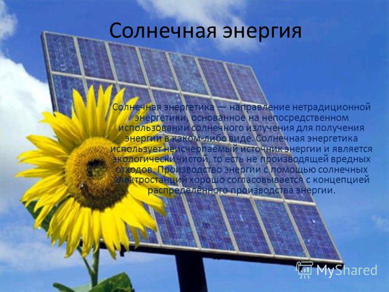 Солнечная энергия Солнечная энергетика направление нетрадиционной энергетики, основанное на непосредственном использовании солнечного излучения для получения энергии в каком-либо виде. Солнечная энергетика использует неисчерпаемый источник энергии и