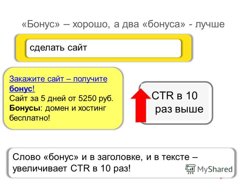 «Бонус» – хорошо, а два «бонуса» - лучше Закажите сайт – получите бонус! Сайт за 5 дней от 5250 руб. Бонусы: домен и хостинг бесплатно! сделать сайт CTR в 10 раз выше Слово «бонус» и в заголовке, и в тексте – увеличивает CTR в 10 раз!