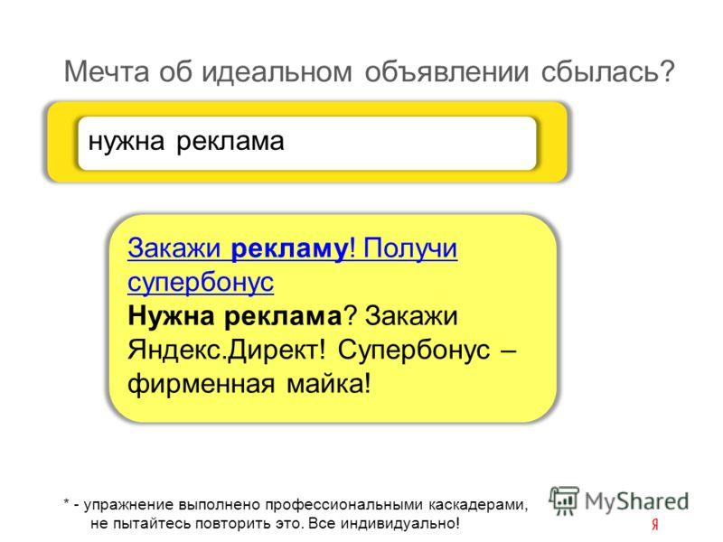 * - упражнение выполнено профессиональными каскадерами, не пытайтесь повторить это. Все индивидуально! Мечта об идеальном объявлении сбылась? Закажи рекламу! Получи супербонус Нужна реклама? Закажи Яндекс.Директ! Супербонус – фирменная майка! нужна р