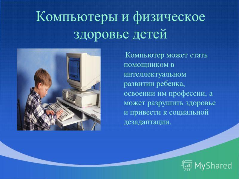 Компьютеры и физическое здоровье детей Компьютер может стать помощником в интеллектуальном развитии ребенка, освоении им профессии, а может разрушить здоровье и привести к социальной дезадаптации.