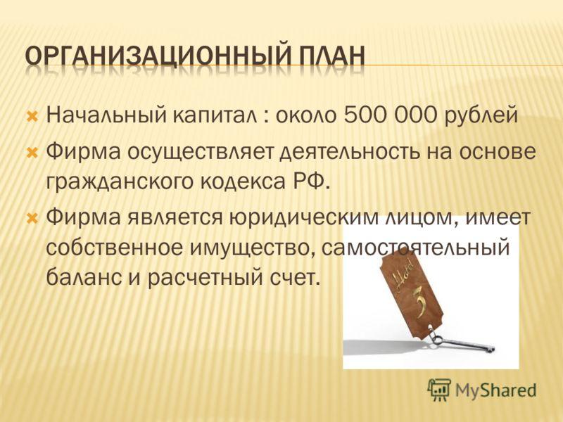 Начальный капитал : около 500 000 рублей Фирма осуществляет деятельность на основе гражданского кодекса РФ. Фирма является юридическим лицом, имеет собственное имущество, самостоятельный баланс и расчетный счет.