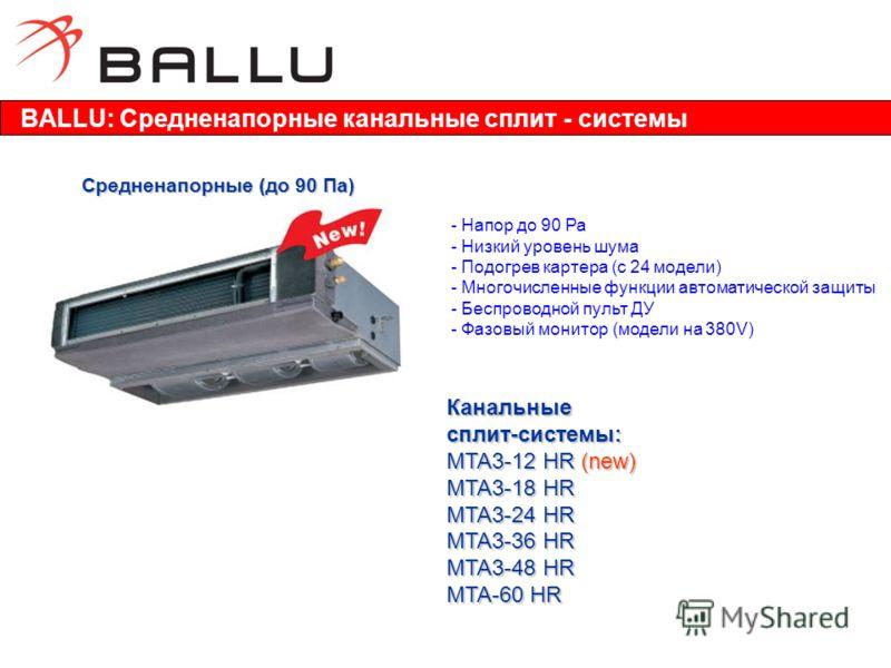 Средненапорные (до 90 Па) - Напор до 90 Ра - Низкий уровень шума - Подогрев картера (с 24 модели) - Многочисленные функции автоматической защиты - Беспроводной пульт ДУ - Фазовый монитор (модели на 380V) Канальныесплит-системы: MTA3-12 HR (new) MTA3-
