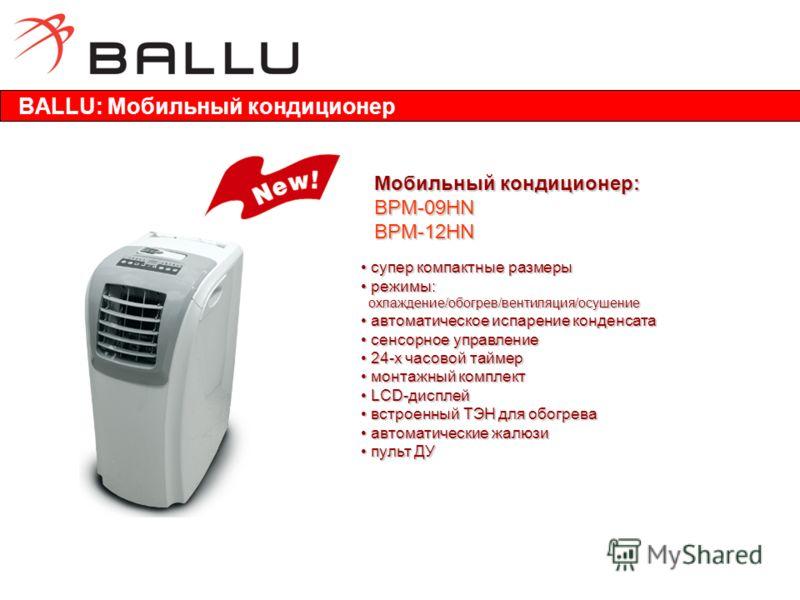 BALLU: Мобильный кондиционер Мобильный кондиционер: BPM-09HN BPM-12HN супер компактные размеры супер компактные размеры режимы: режимы: охлаждение/обогрев/вентиляция/осушение охлаждение/обогрев/вентиляция/осушение автоматическое испарение конденсата