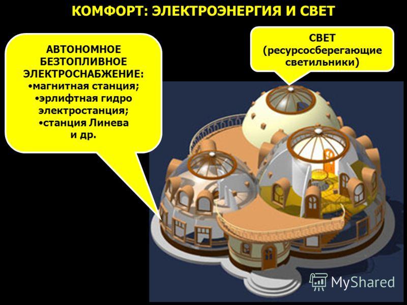 КОМФОРТ: ЭЛЕКТРОЭНЕРГИЯ И СВЕТ АВТОНОМНОЕ БЕЗТОПЛИВНОЕ ЭЛЕКТРОСНАБЖЕНИЕ: магнитная станция; эрлифтная гидро электростанция; станция Линева и др. СВЕТ (ресурсосберегающие светильники)